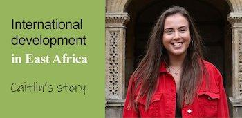 on the left a green background is written, international development in East Africa. Caitlin's story. On the right a photo of Caitlin Buckley